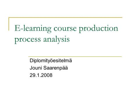 E-learning course production process analysis Diplomityöesitelmä Jouni Saarenpää 29.1.2008.