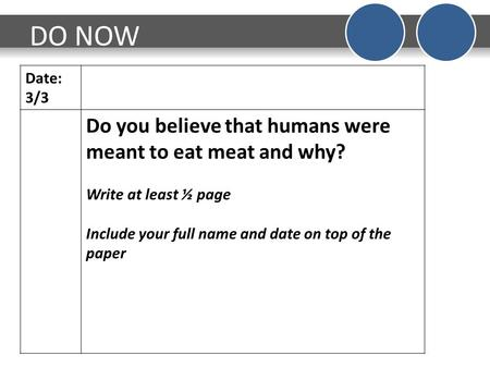 DO NOW Date: 3/3 Do you believe that humans were meant to eat meat and why? Write at least ½ page Include your full name and date on top of the paper.