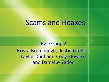 Scams and Hoaxes By: Group 2 Krista Brumbaugh, Justin Gfeller, Taylor Dunham, Cody Flowers, and Danielle Yadon By: Group 2 Krista Brumbaugh, Justin Gfeller,