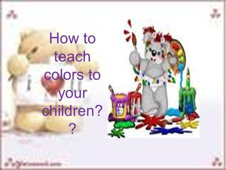 How to teach colors to your children? ?. COLOR SONGS Red is the colour of my fayorite rose. Green is the colour of the things that grows. Yellow is the.