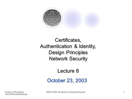 Courtesy of Professors Chris Clifton & Matt Bishop INFSCI 2935: Introduction of Computer Security1 October 23, 2003 Certificates, Authentication & Identity,