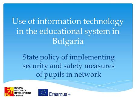 Use of information technology in the educational system in Bulgaria State policy of implementing security and safety measures of pupils in network.