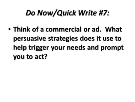 Do Now/Quick Write #7: Think of a commercial or ad. What persuasive strategies does it use to help trigger your needs and prompt you to act? Think of a.
