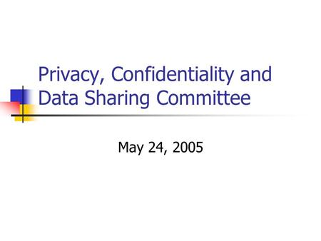 Privacy, Confidentiality and Data Sharing Committee May 24, 2005.