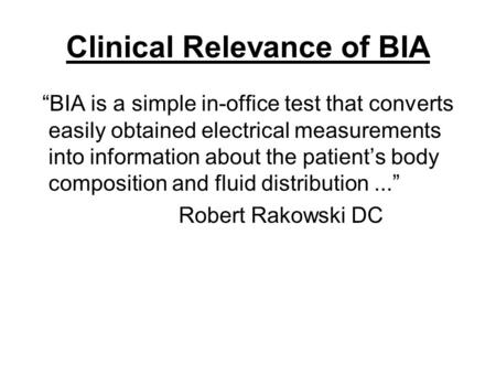 "Clinical Relevance of BIA ""BIA is a simple in-office test that converts easily obtained electrical measurements into information about the patient's body."
