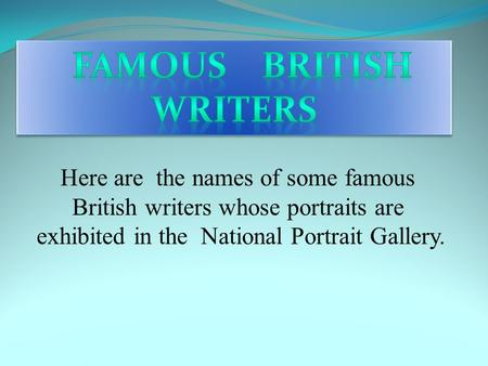 Here are the names of some famous British writers whose portraits are exhibited in the National Portrait Gallery.