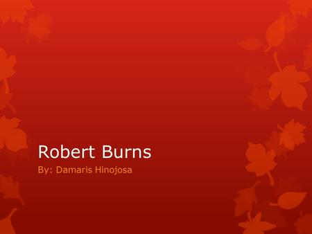 Robert Burns By: Damaris Hinojosa. Biography  Robert Burns was born in Alloway, Ayrshire, Scotland, on January 25, 1759, to a family of poverty stricken.