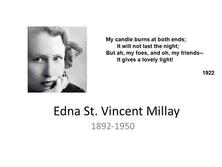 Edna St. Vincent Millay 1892-1950 My candle burns at both ends; It will not last the night; But ah, my foes, and oh, my friends-- It gives a lovely light!