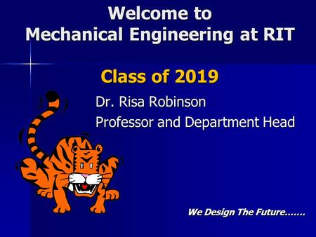 Welcome to Mechanical Engineering at RIT Class of 2019 Dr. Risa Robinson Professor and Department Head We Design The Future…….