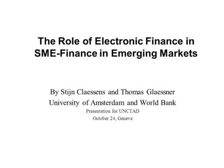 The Role of Electronic Finance in SME-Finance in Emerging Markets By Stijn Claessens and Thomas Glaessner University of Amsterdam and World Bank Presentation.