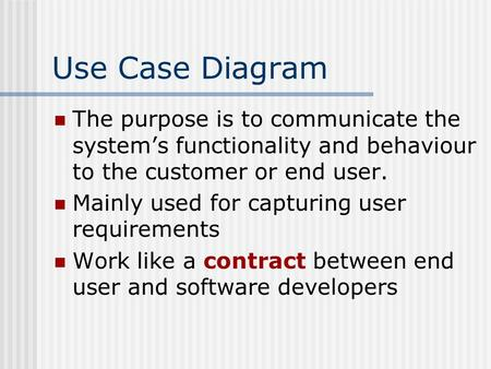 Use Case Diagram The purpose is to communicate the system's functionality and behaviour to the customer or end user. Mainly used for capturing user requirements.