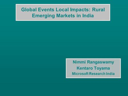 Global Events Local Impacts: Rural Emerging Markets in India Nimmi Rangaswamy Kentaro Toyama Microsoft Research India.