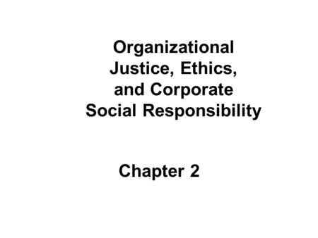 Organizational Justice, Ethics, and Corporate Social Responsibility Chapter 2.