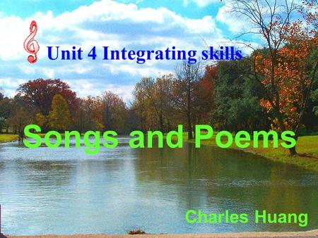Unit 4 Integrating skills Songs and Poems Charles Huang.