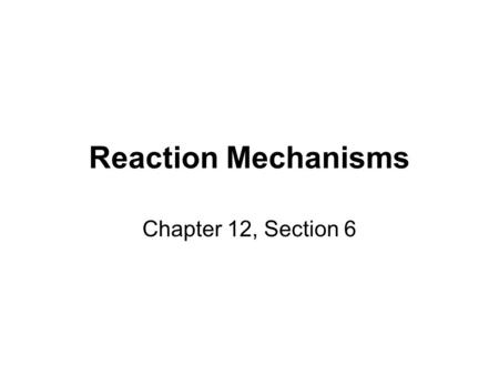 Reaction Mechanisms Chapter 12, Section 6. Reaction Mechanisms The sequence of events that describes the actual process by which reactants become products.