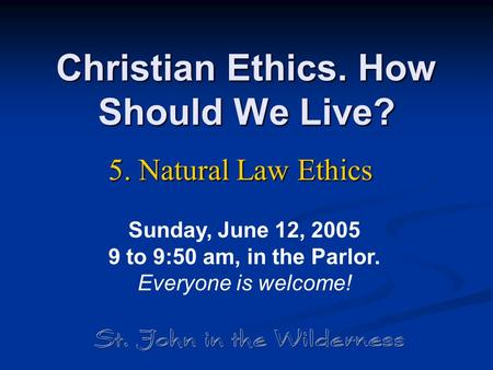 Christian Ethics. How Should We Live? 5. Natural Law Ethics Sunday, June 12, 2005 9 to 9:50 am, in the Parlor. Everyone is welcome!