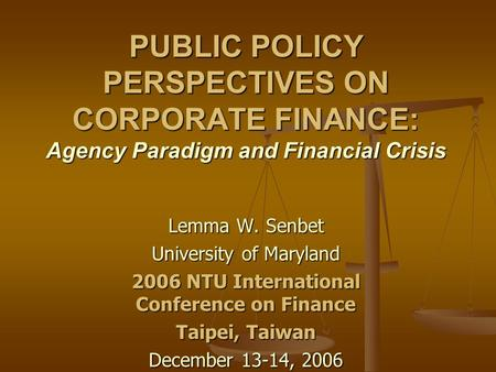PUBLIC POLICY PERSPECTIVES ON CORPORATE FINANCE: Agency Paradigm and Financial Crisis Lemma W. Senbet University of Maryland 2006 NTU International Conference.