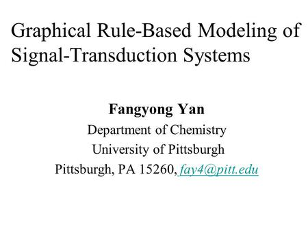 Graphical Rule-Based Modeling of Signal-Transduction Systems Fangyong Yan Department of Chemistry University of Pittsburgh Pittsburgh, PA 15260,