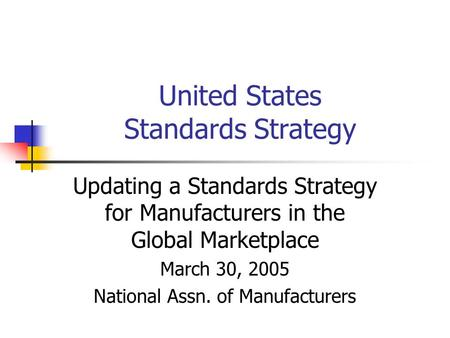 United States Standards Strategy Updating a Standards Strategy for Manufacturers in the Global Marketplace March 30, 2005 National Assn. of Manufacturers.