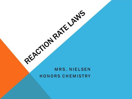 REACTION RATE LAWS MRS. NIELSEN HONORS CHEMISTRY.