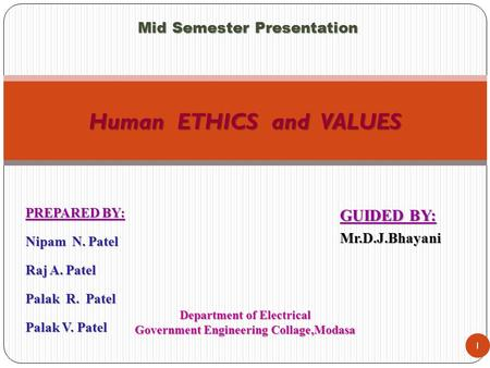 PREPARED BY: Nipam N. Patel Raj A. Patel Palak R. Patel Palak V. Patel 1 Human ETHICS and VALUES GUIDED BY: Mr.D.J.Bhayani Department of Electrical Government.