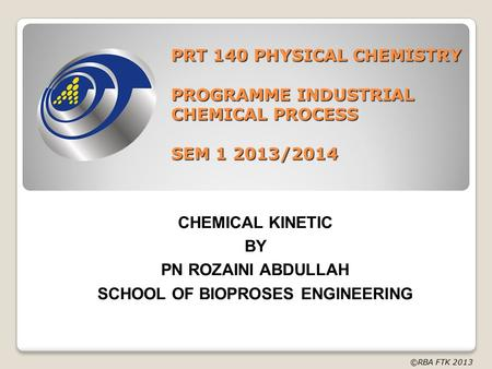 PRT 140 PHYSICAL CHEMISTRY PROGRAMME INDUSTRIAL CHEMICAL PROCESS SEM 1 2013/2014 CHEMICAL KINETIC BY PN ROZAINI ABDULLAH SCHOOL OF BIOPROSES ENGINEERING.