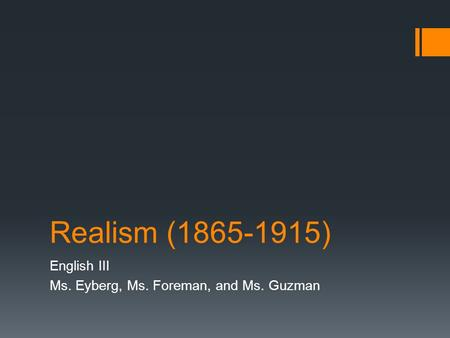 Realism (1865-1915) English III Ms. Eyberg, Ms. Foreman, and Ms. Guzman.