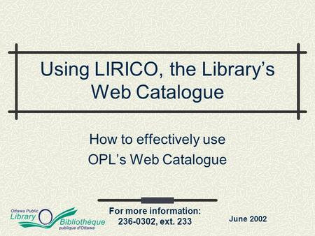 For more information: 236-0302, ext. 233 Using LIRICO, the Library's Web Catalogue How to effectively use OPL's Web Catalogue June 2002.