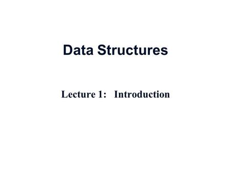 Data Structures Lecture 1: Introduction. Course Contents Data Types   Overview, Introductory concepts   Data Types, meaning and implementation  