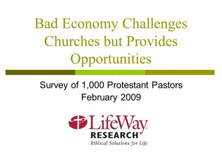 Bad Economy Challenges Churches but Provides Opportunities Survey of 1,000 Protestant Pastors February 2009.