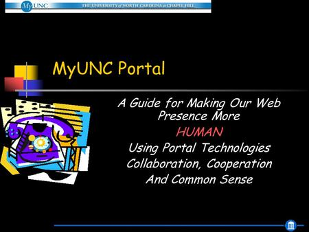 MyUNC Portal A Guide for Making Our Web Presence More HUMAN Using Portal Technologies Collaboration, Cooperation And Common Sense.