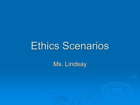 Ethics Scenarios Ms. Lindsay. Ethics Scenario 1  Ben's Game:  Jerry borrows Ben's game disks for Monster Truck Rally II and installs them on his home.
