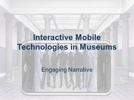 Interactive Mobile Technologies in Museums Engaging Narrative.