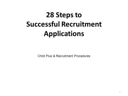 28 Steps to Successful Recruitment Applications Child Plus & Recruitment Procedures 1.