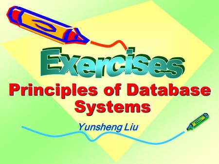 Principles of Database Systems Yunsheng Liu. YSLiu-DBS-Exercise 2 Exercise 1 1.Please give at least four main differences between a DBMS and a file system.
