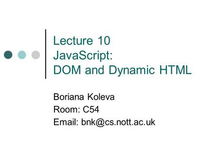 Lecture 10 JavaScript: DOM and Dynamic HTML Boriana Koleva Room: C54