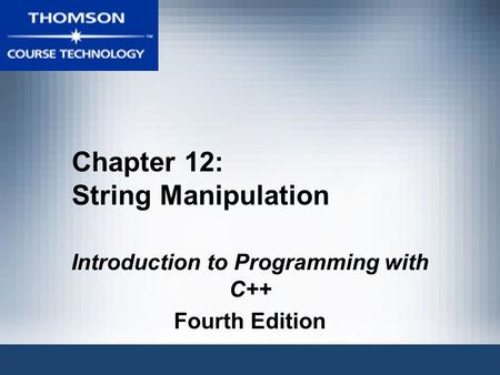 Chapter 12: String Manipulation Introduction to Programming with C++ Fourth Edition.