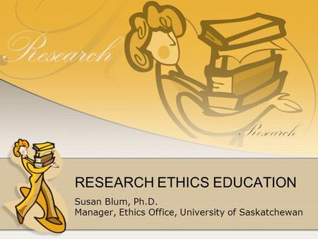 Susan Blum, Ph.D. Manager, Ethics Office, University of Saskatchewan RESEARCH ETHICS EDUCATION.