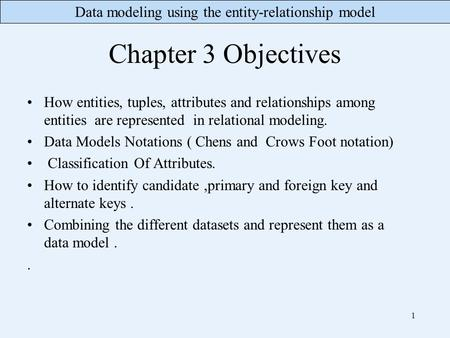 Data modeling using the entity-relationship model Chapter 3 Objectives How entities, tuples, attributes and relationships among entities are represented.