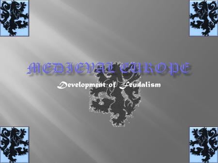 Development of Feudalism.  Early Middle Ages: 476 to 1000 CE  The High Middle Ages: 1000 to 1300  The Late Middle Ages: 1300 to 1450.