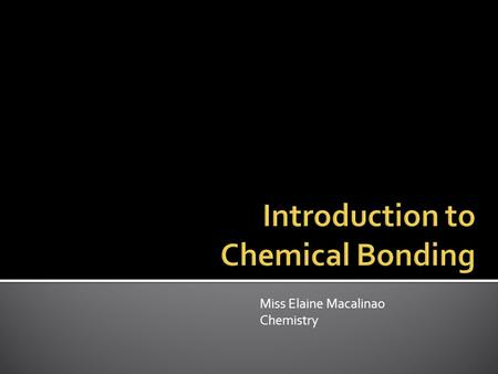 Miss Elaine Macalinao Chemistry.  Chemical bond: a mutual electrical attraction between the nuclei and valence electrons of different atoms that binds.