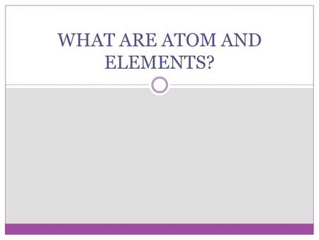 WHAT ARE ATOM AND ELEMENTS?. ATOMS AND ELEMENTS AN ATOM IS THE SMALLEST UNIT OF AN ELEMENT THAT STILL HAS THE SAME PROPERTIES OF THAT ELEMENT. AN ELEMENT.