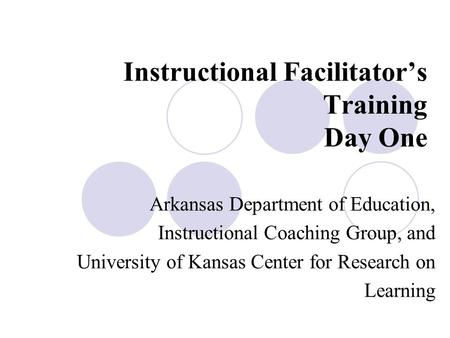 Instructional Facilitator's Training Day One Arkansas Department of Education, Instructional Coaching Group, and University of Kansas Center for Research.