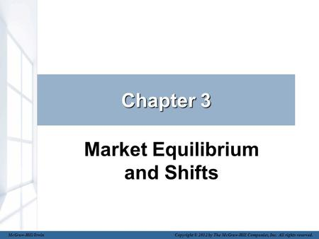 Chapter 3 Market Equilibrium and Shifts McGraw-Hill/Irwin Copyright © 2012 by The McGraw-Hill Companies, Inc. All rights reserved.