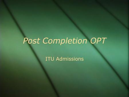 Post Completion OPT ITU Admissions. Topics Covered  What is OPT  Who is Eligible  How to Apply  When to Apply  Forms  Mailing your Application 