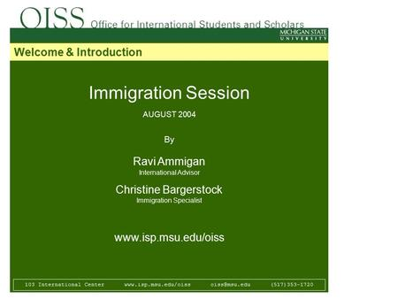 Immigration Session AUGUST 2004 By Ravi Ammigan International Advisor Christine Bargerstock Immigration Specialist www.isp.msu.edu/oiss 103 International.