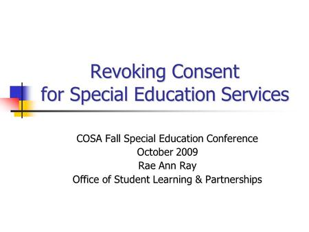 Revoking Consent for Special Education Services COSA Fall Special Education Conference October 2009 Rae Ann Ray Office of Student Learning & Partnerships.