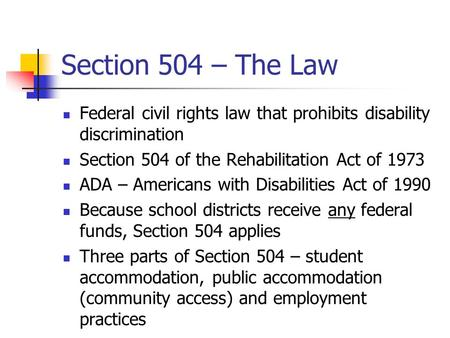 Section 504 – The Law Federal civil rights law that prohibits disability discrimination Section 504 of the Rehabilitation Act of 1973 ADA – Americans with.