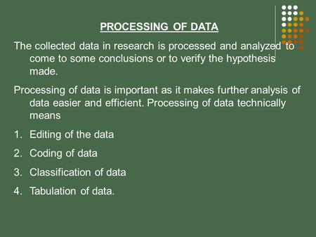 PROCESSING OF DATA The collected data in research is processed and analyzed to come to some conclusions or to verify the hypothesis made. Processing of.