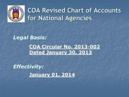COA Revised Chart of Accounts for National Agencies Legal Basis: COA Circular No. 2013-002 Dated January 30, 2013 January 01, 2014 Effectivity: